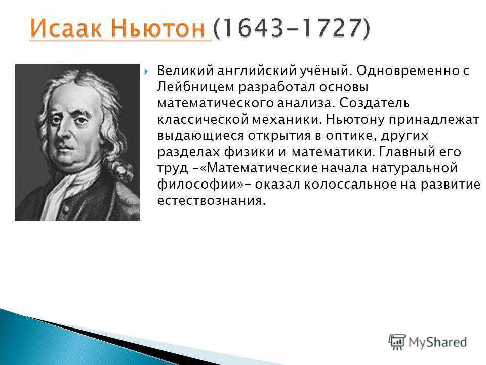 Великий английский учёный. Одновременно с Лейбницем разработал основы математического анализа. Создатель классической механики. Ньютону принадлежат выдающиеся открытия в оптике, других разделах физики и математики. Главный его труд –«Математические н