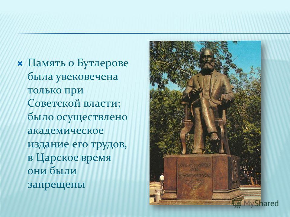 Память о Бутлерове была увековечена только при Советской власти; было осуществлено академическое издание его трудов, в Царское время они были запрещены