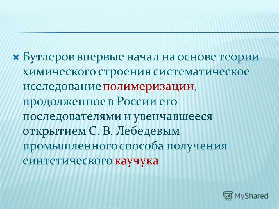 Бутлеров впервые начал на основе теории химического строения систематическое исследование полимеризации, продолженное в России его последователями и увенчавшееся открытием С. В. Лебедевым промышленного способа получения синтетического каучука