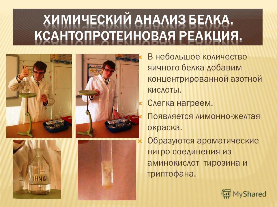 В небольшое количество яичного белка добавим концентрированной азотной кислоты. Слегка нагреем. Появляется лимонно-желтая окраска. Образуются ароматические нитро соединения из аминокислот тирозина и триптофана.