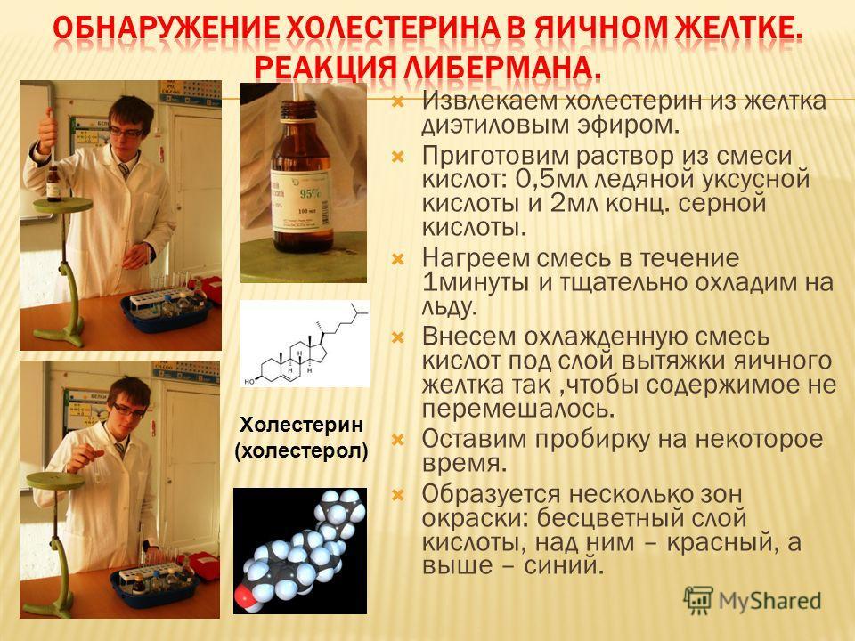 Извлекаем холестерин из желтка диэтиловым эфиром. Приготовим раствор из смеси кислот: 0,5мл ледяной уксусной кислоты и 2мл конц. серной кислоты. Нагреем смесь в течение 1минуты и тщательно охладим на льду. Внесем охлажденную смесь кислот под слой выт