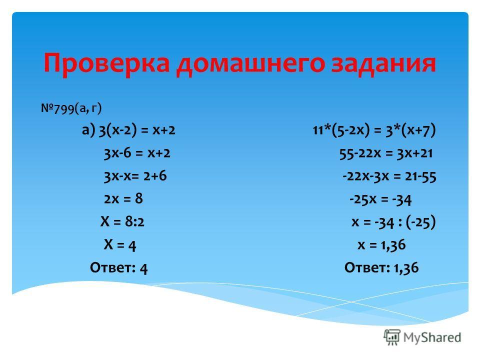 Проверка домашнего задания 799(а, г) а) 3(х-2) = х+2 11*(5-2х) = 3*(х+7) 3х-6 = х+2 55-22х = 3х+21 3х-х= 2+6 -22х-3х = 21-55 2х = 8 -25х = -34 Х = 8:2 х = -34 : (-25) Х = 4 х = 1,36 Ответ: 4 Ответ: 1,36