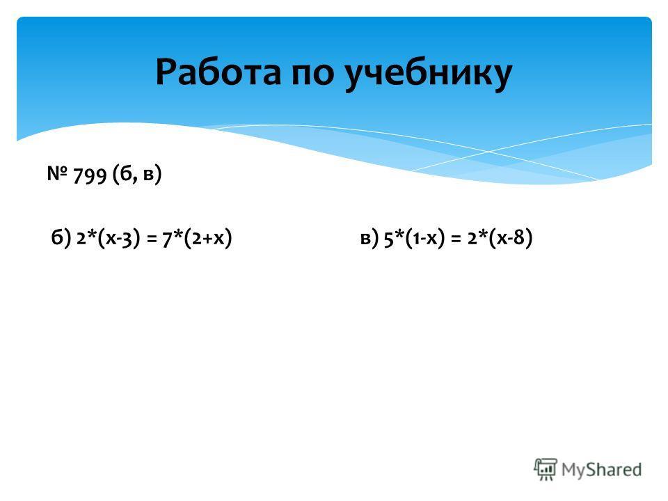 799 (б, в) б) 2*(х-3) = 7*(2+х) в) 5*(1-х) = 2*(х-8) Работа по учебнику