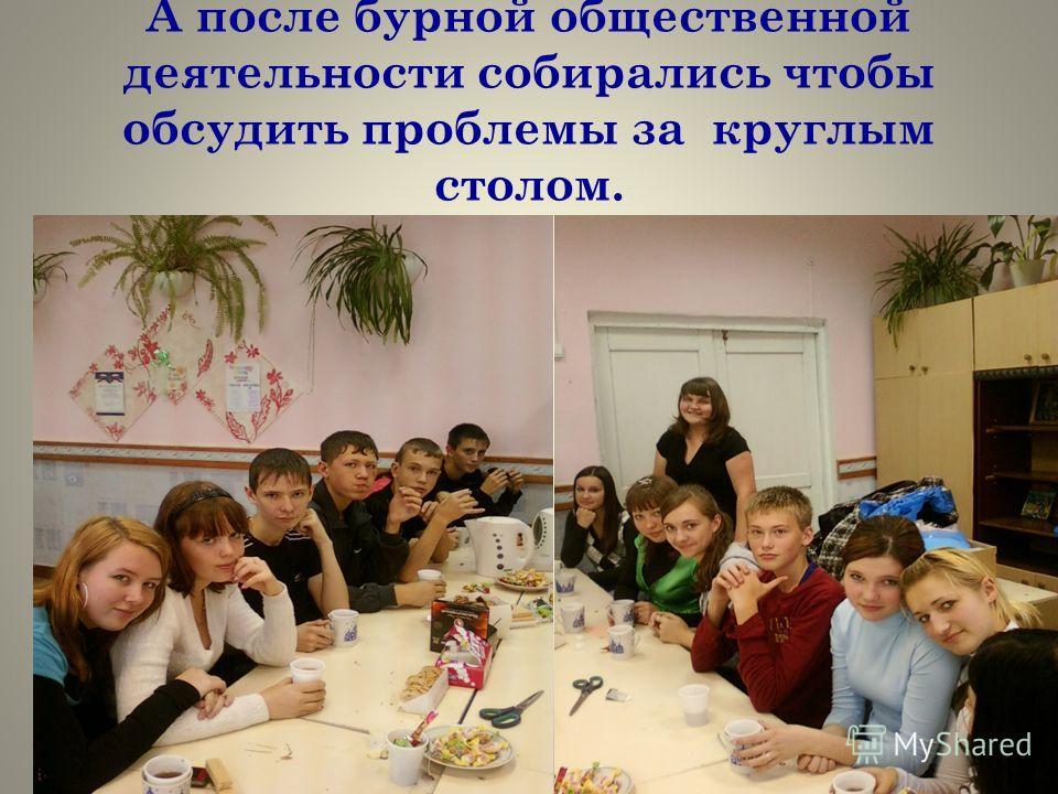 А после бурной общественной деятельности собирались чтобы обсудить проблемы за круглым столом.