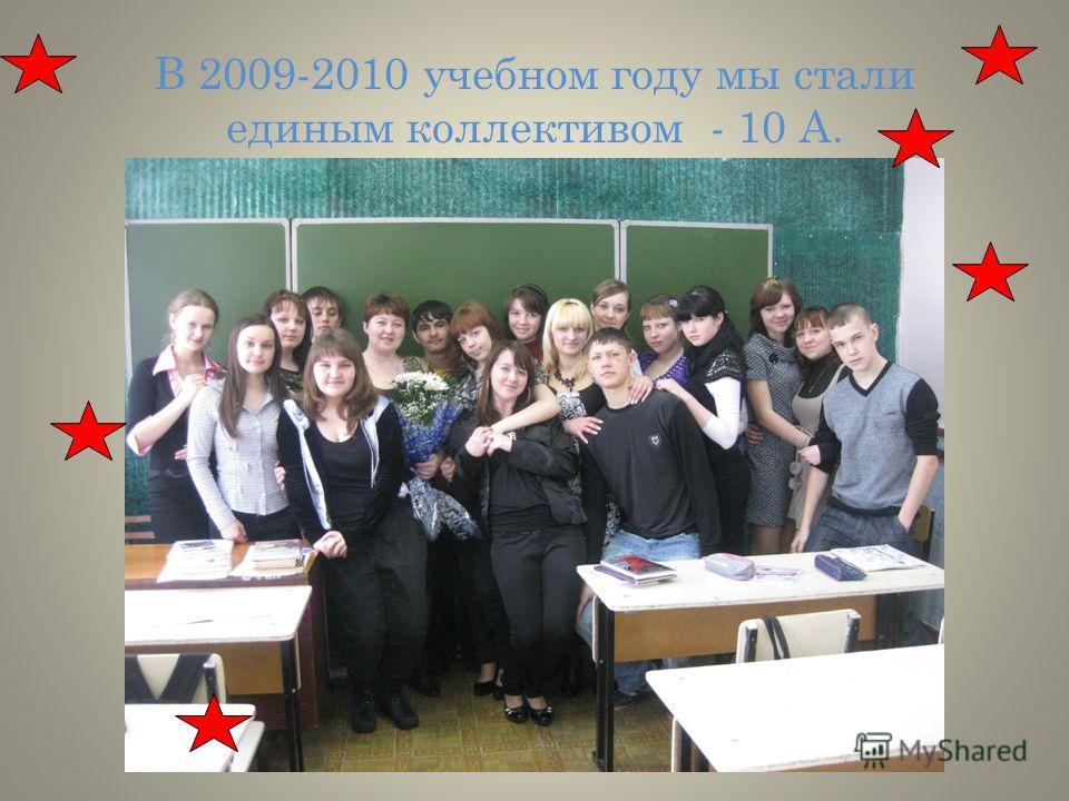 В 2009-2010 учебном году мы стали единым коллективом - 10 А.