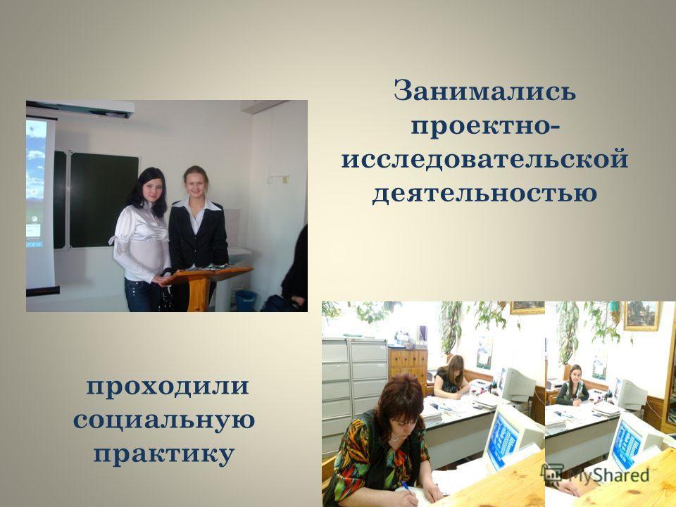 Занимались проектно- исследовательской деятельностью проходили социальную практику