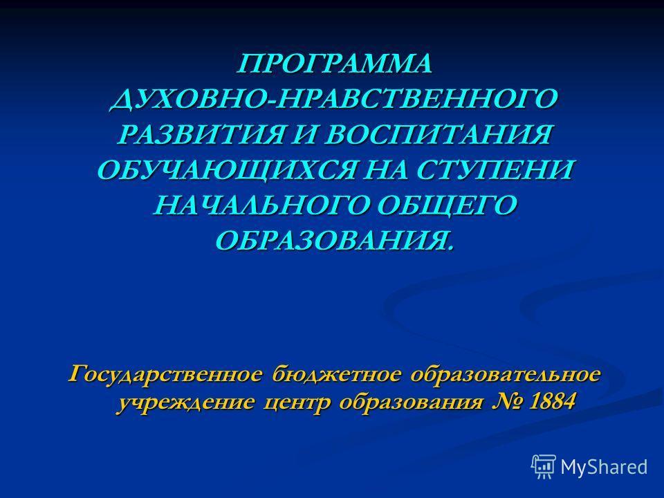ПРОГРАММА ДУХОВНО-НРАВСТВЕННОГО РАЗВИТИЯ И ВОСПИТАНИЯ ОБУЧАЮЩИХСЯ НА СТУПЕНИ НАЧАЛЬНОГО ОБЩЕГО ОБРАЗОВАНИЯ. Государственное бюджетное образовательное учреждение центр образования 1884