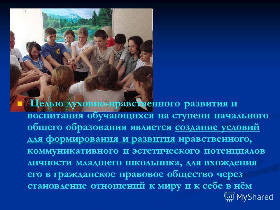 Целью духовно-нравственного развития и воспитания обучающихся на ступени начального общего образования является создание условий для формирования и развития нравственного, коммуникативного и эстетического потенциалов личности младшего школьника, для