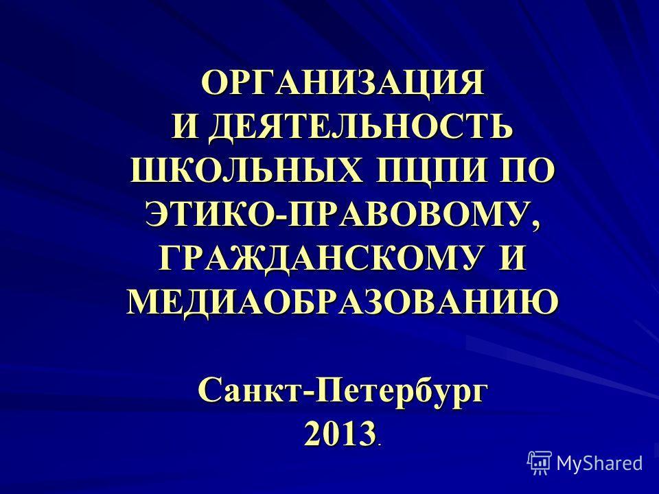 ОРГАНИЗАЦИЯ И ДЕЯТЕЛЬНОСТЬ ШКОЛЬНЫХ ПЦПИ ПО ЭТИКО-ПРАВОВОМУ, ГРАЖДАНСКОМУ И МЕДИАОБРАЗОВАНИЮ Санкт-Петербург 2013.