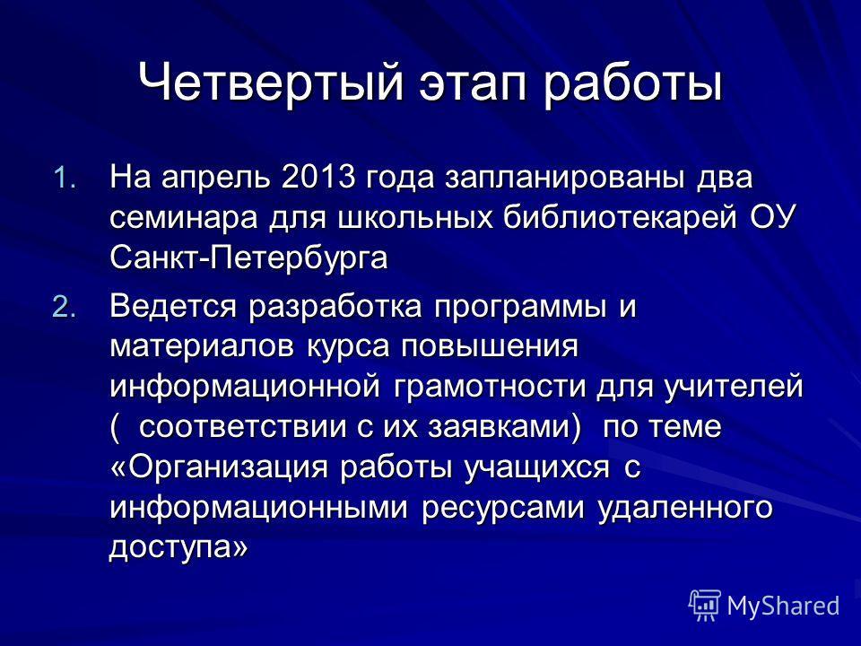 Четвертый этап работы 1. На апрель 2013 года запланированы два семинара для школьных библиотекарей ОУ Санкт-Петербурга 2. Ведется разработка программы и материалов курса повышения информационной грамотности для учителей ( соответствии с их заявками)