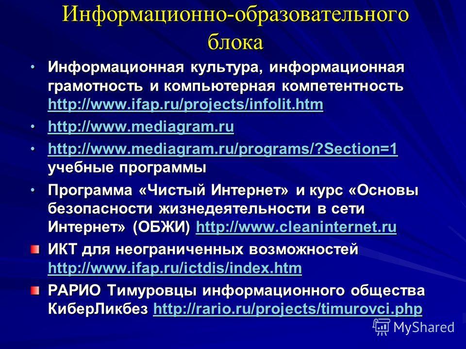 Информационно-образовательного блока Информационная культура, информационная грамотность и компьютерная компетентность http://www.ifap.ru/projects/infolit.htm Информационная культура, информационная грамотность и компьютерная компетентность http://ww