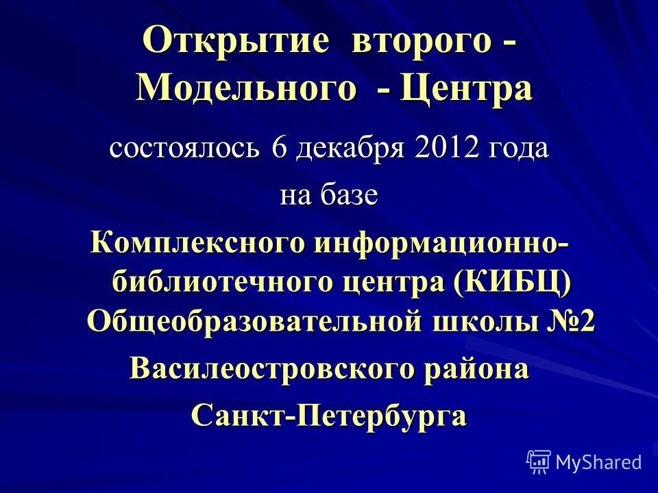 Открытие второго - Модельного - Центра состоялось 6 декабря 2012 года на базе Комплексного информационно- библиотечного центра (КИБЦ) Общеобразовательной школы 2 Василеостровского района Санкт-Петербурга