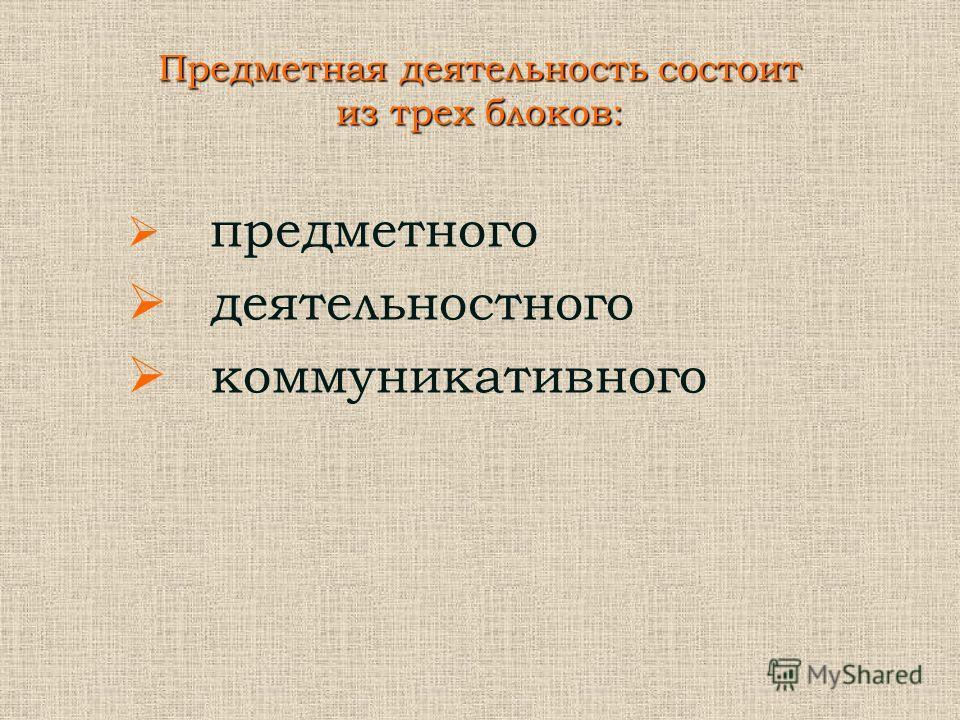 Предметная деятельность состоит из трех блоков: предметного деятельностного коммуникативного