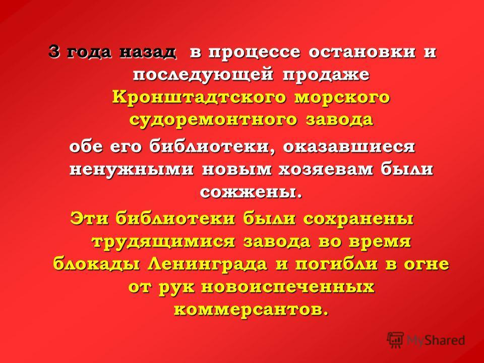 3 года назад в процессе остановки и последующей продаже Кронштадтского морского судоремонтного завода обе его библиотеки, оказавшиеся ненужными новым хозяевам были сожжены. Эти библиотеки были сохранены трудящимися завода во время блокады Ленинграда