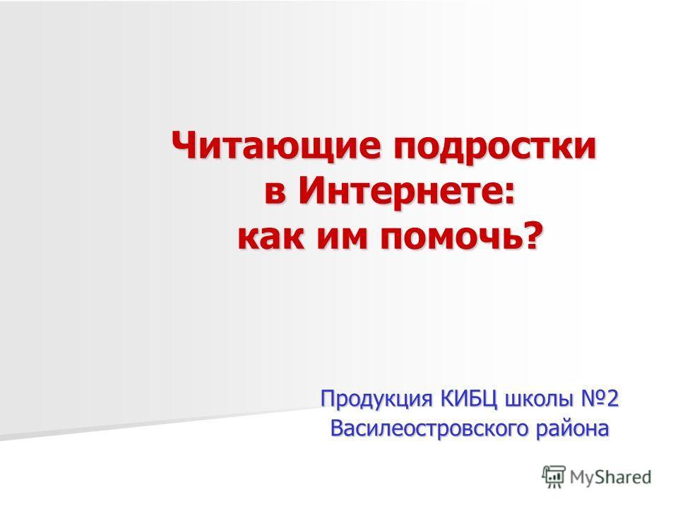Читающие подростки в Интернете: как им помочь? Продукция КИБЦ школы 2 Василеостровского района