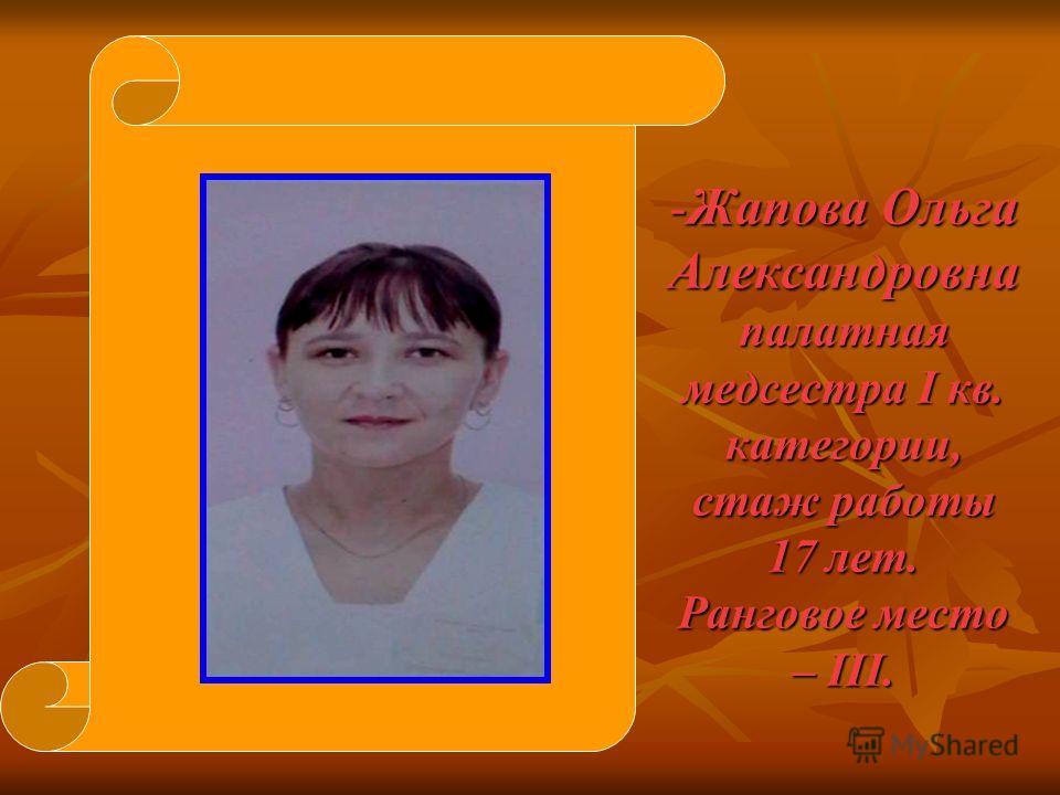 -Жапова Ольга Александровна палатная медсестра I кв. категории, стаж работы 17 лет. Ранговое место – III.