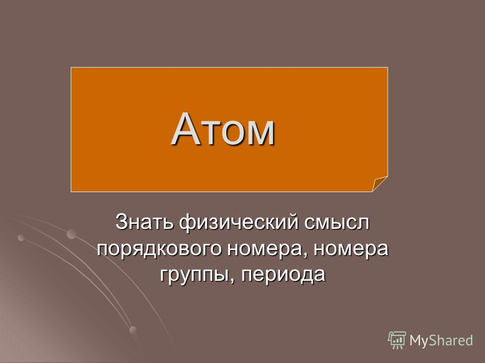 Знать физический смысл порядкового номера, номера группы, периода Атом