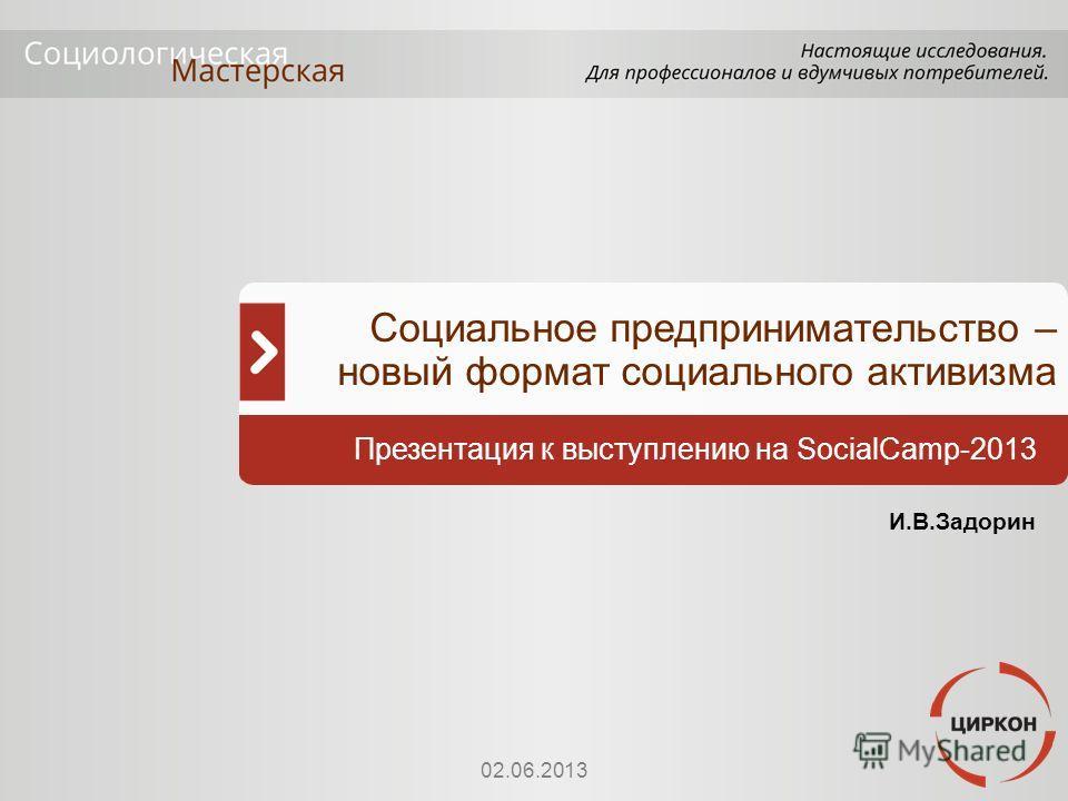 Презентация к выступлению на SocialCamp-2013 И.В.Задорин 02.06.2013 Социальное предпринимательство – новый формат социального активизма