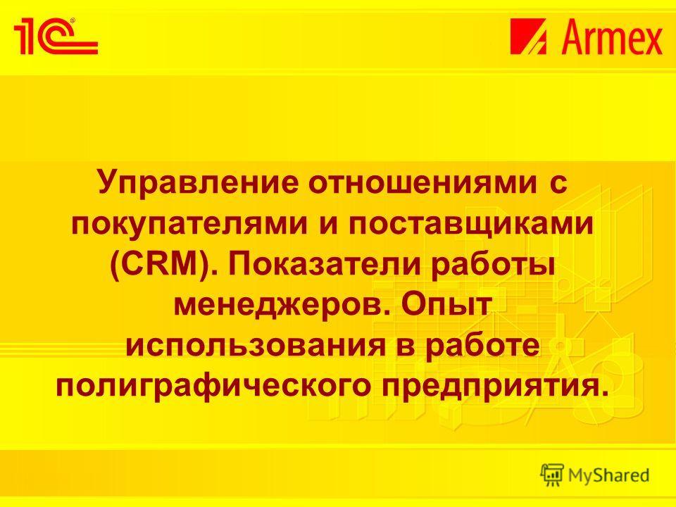 Управление отношениями с покупателями и поставщиками (CRM). Показатели работы менеджеров. Опыт использования в работе полиграфического предприятия.
