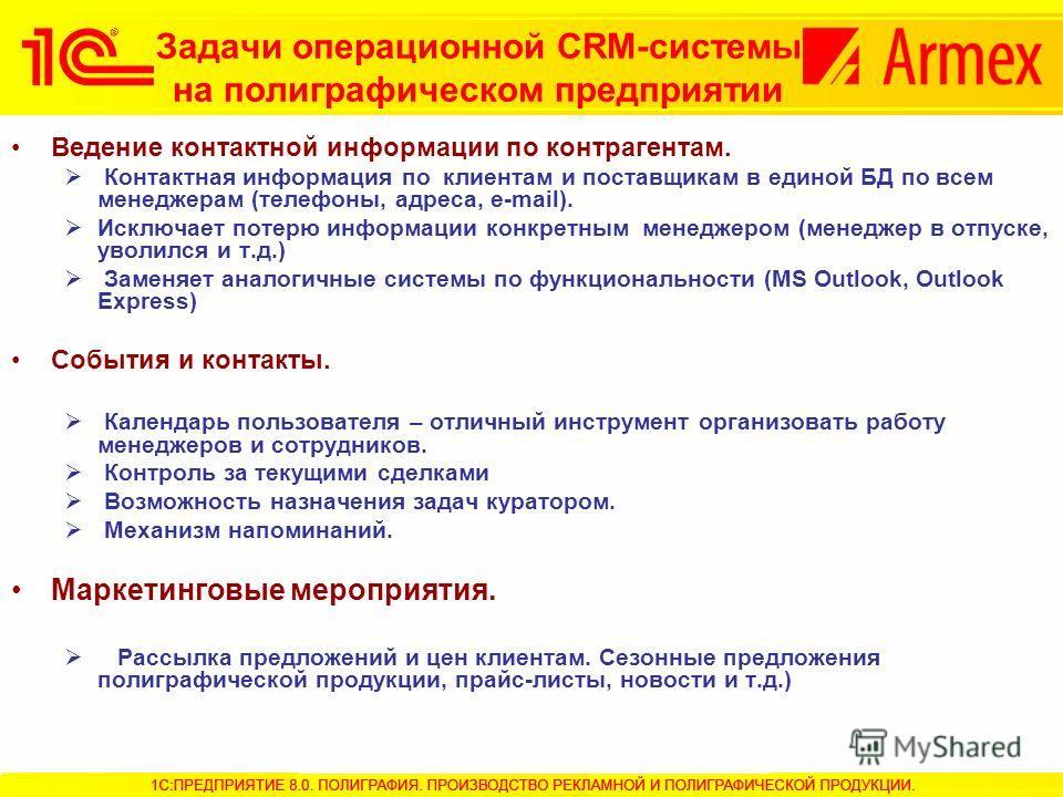 Задачи операционной CRM-системы на полиграфическом предприятии Ведение контактной информации по контрагентам. Контактная информация по клиентам и поставщикам в единой БД по всем менеджерам (телефоны, адреса, e-mail). Исключает потерю информации конкр