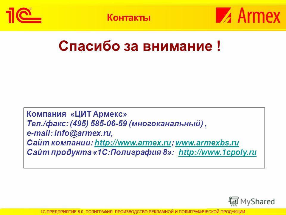 Спасибо за внимание ! Компания «ЦИТ Армекс» Тел./факс: (495) 585-06-59 (многоканальный), e-mail: info@armex.ru, Сайт компании: http://www.armex.ru; www.armexbs.ruhttp://www.armex.ruwww.armexbs.ru Сайт продукта «1С:Полиграфия 8»: http://www.1cpoly.ruh