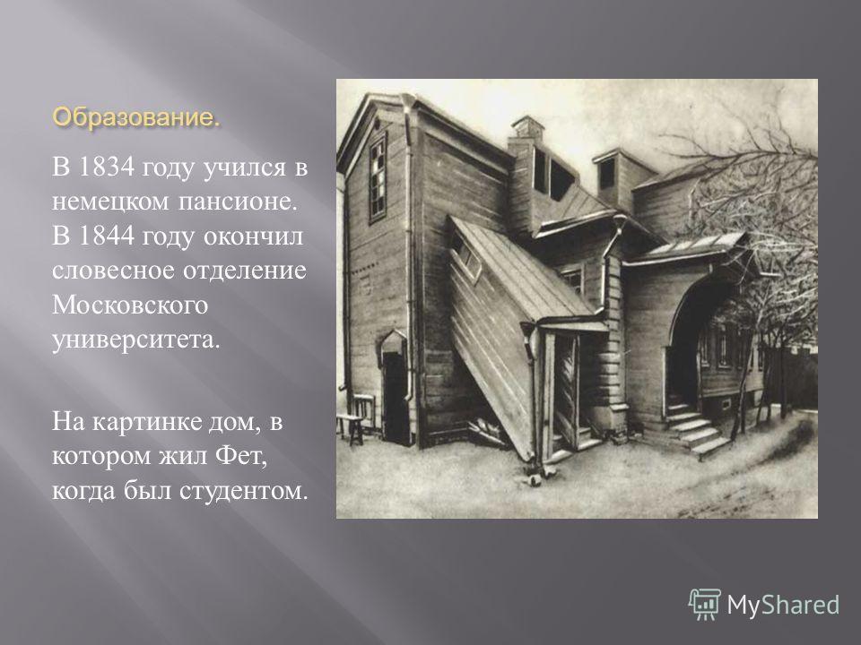 Образование. В 1834 году учился в немецком пансионе. В 1844 году окончил словесное отделение Московского университета. На картинке дом, в котором жил Фет, когда был студентом.