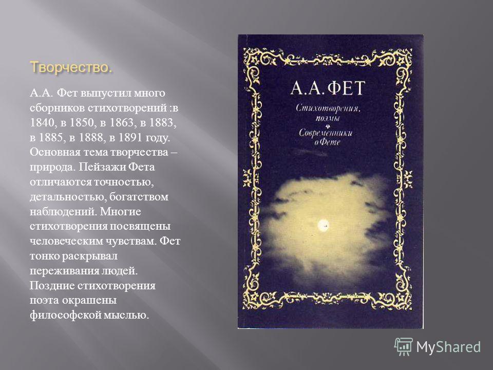 Творчество. А. А. Фет выпустил много сборников стихотворений : в 1840, в 1850, в 1863, в 1883, в 1885, в 1888, в 1891 году. Основная тема творчества – природа. Пейзажи Фета отличаются точностью, детальностью, богатством наблюдений. Многие стихотворен