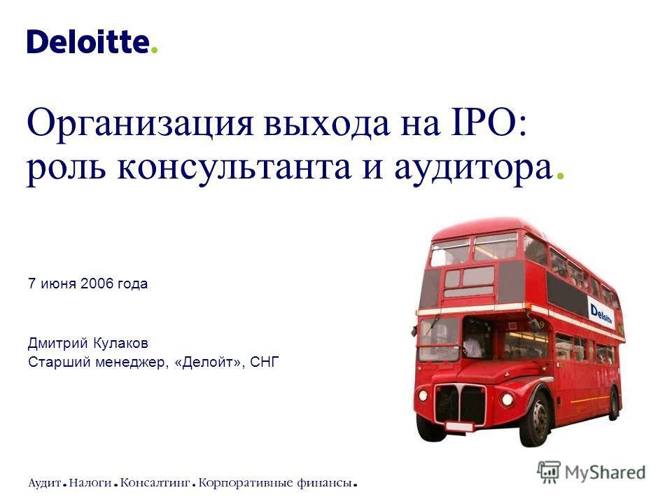 7 июня 2006 года Дмитрий Кулаков Старший менеджер, «Делойт», СНГ Организация выхода на IPO: роль консультанта и аудитора.