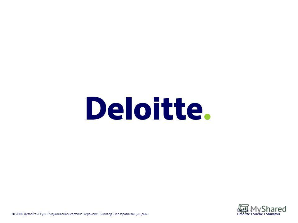 Member of Deloitte Touche Tohmatsu © 2006 Делойт и Туш Риджинал Консалтинг Сервисис Лимитед. Все права защищены.