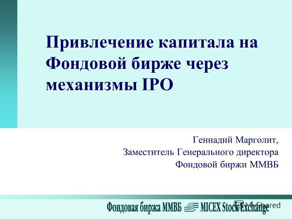 Привлечение капитала на Фондовой бирже через механизмы IPO Геннадий Марголит, Заместитель Генерального директора Фондовой биржи ММВБ