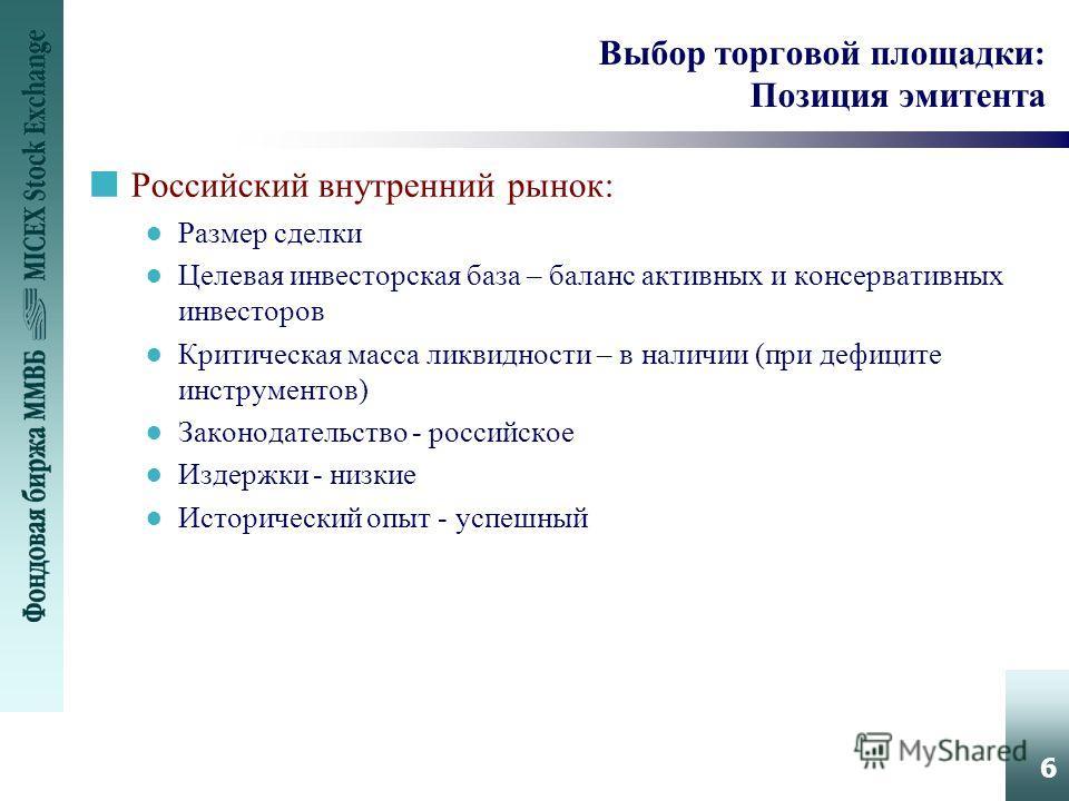 6 Выбор торговой площадки: Позиция эмитента nРоссийский внутренний рынок: Размер сделки Целевая инвесторская база – баланс активных и консервативных инвесторов Критическая масса ликвидности – в наличии (при дефиците инструментов) Законодательство - р