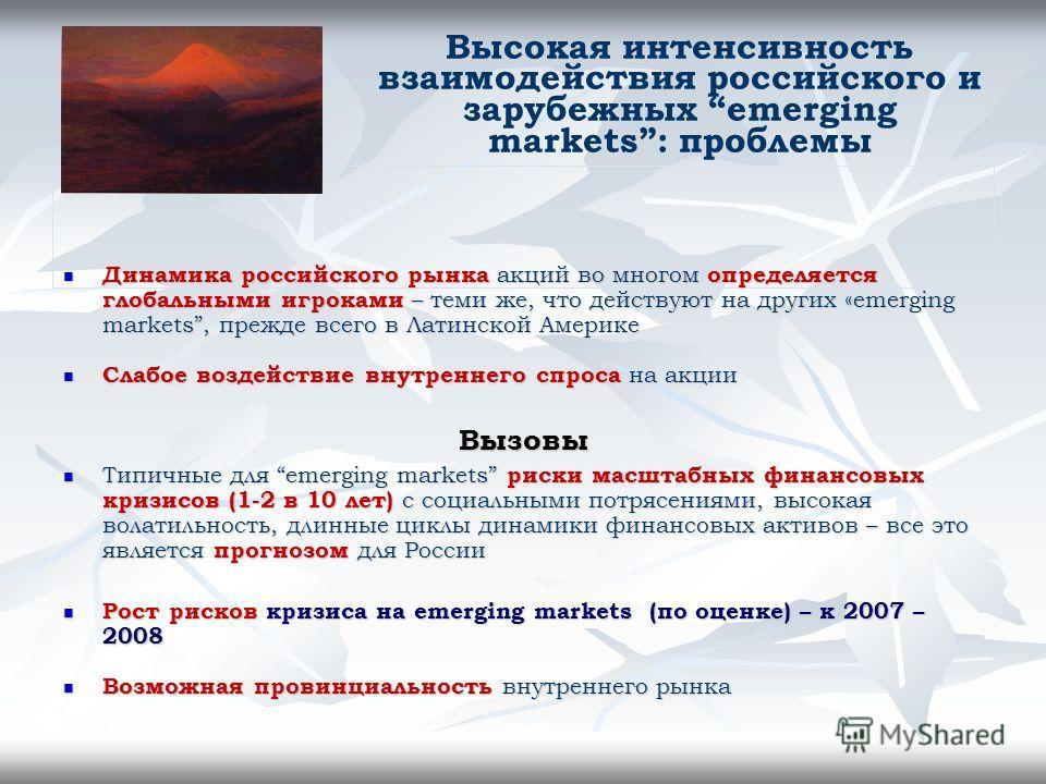 Высокая интенсивность взаимодействия российского и зарубежных emerging markets: проблемы Динамика российского рынка акций во многом определяется глобальными игроками – теми же, что действуют на других «emerging markets, прежде всего в Латинской Амери