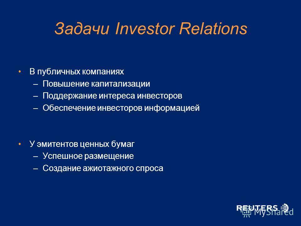 Задачи Investor Relations В публичных компаниях –Повышение капитализации –Поддержание интереса инвесторов –Обеспечение инвесторов информацией У эмитентов ценных бумаг –Успешное размещение –Создание ажиотажного спроса