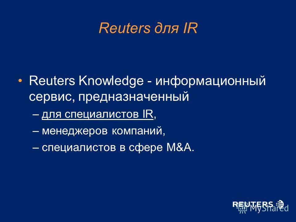 Reuters для IR Reuters Knowledge - информационный сервис, предназначенный –для специалистов IR, –менеджеров компаний, –специалистов в сфере M&A.
