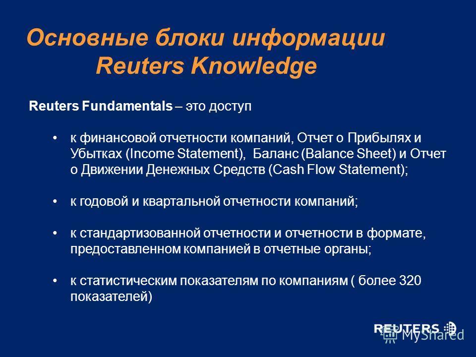 Reuters Fundamentals – это доступ к финансовой отчетности компаний, Отчет о Прибылях и Убытках (Income Statement), Баланс (Balance Sheet) и Отчет о Движении Денежных Средств (Cash Flow Statement); к годовой и квартальной отчетности компаний; к станда