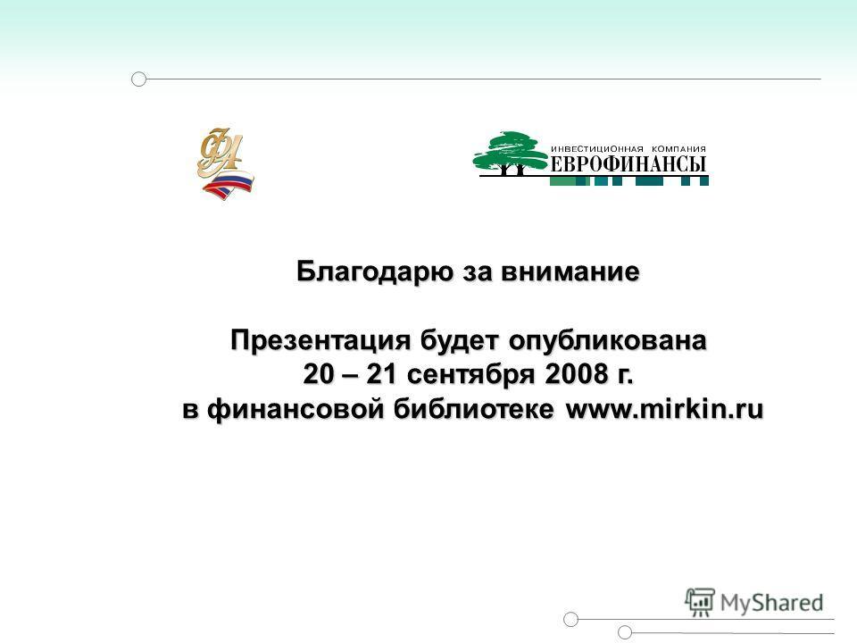 Благодарю за внимание Презентация будет опубликована 20 – 21 сентября 2008 г. в финансовой библиотеке www.mirkin.ru в финансовой библиотеке www.mirkin.ru