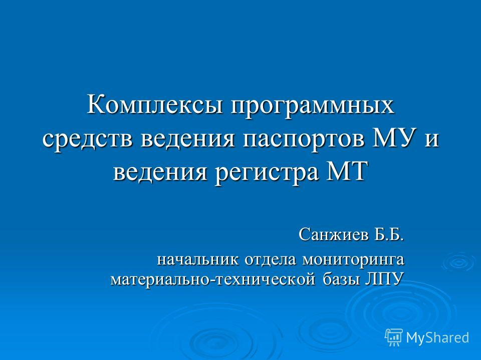 Комплексы программных средств ведения паспортов МУ и ведения регистра МТ Санжиев Б.Б. начальник отдела мониторинга материально-технической базы ЛПУ