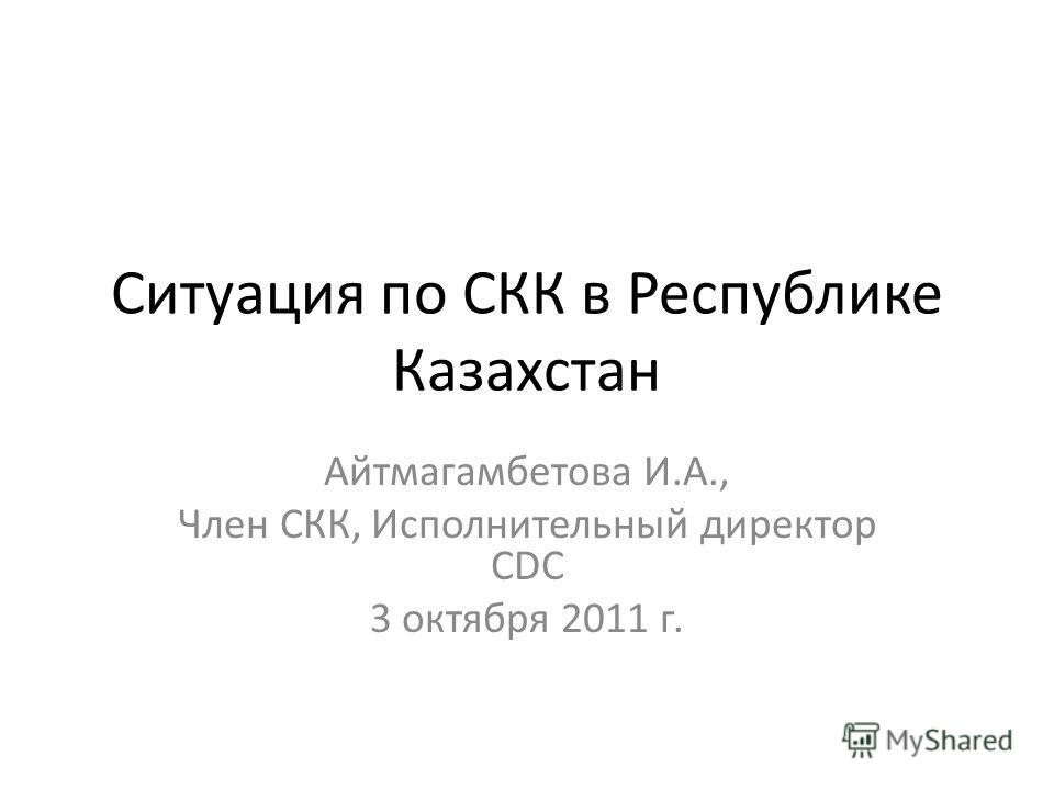 Cитуация по СКК в Республике Казахстан Айтмагамбетова И.А., Член СКК, Исполнительный директор CDC 3 октября 2011 г.