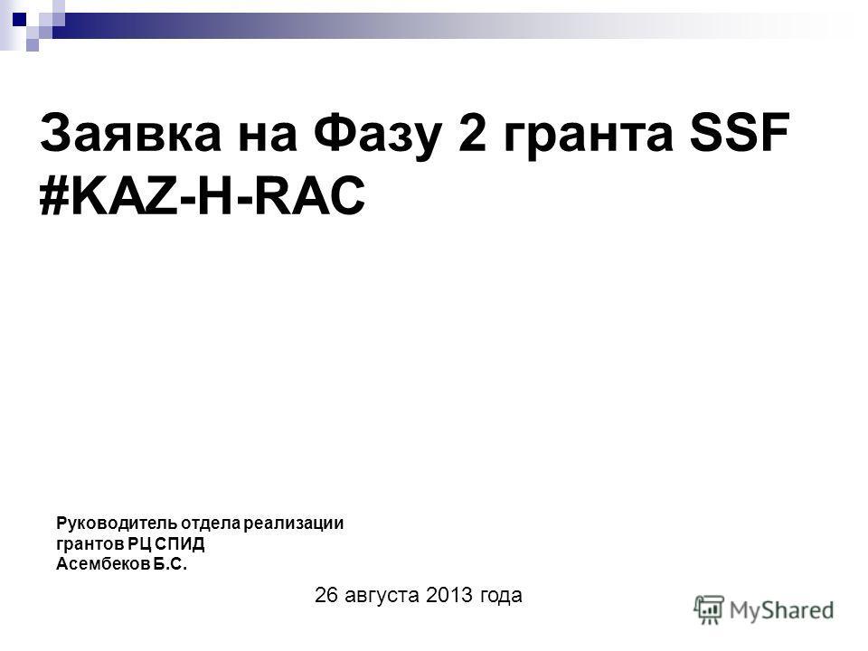 Заявка на Фазу 2 гранта SSF #KAZ-H-RAC Руководитель отдела реализации грантов РЦ СПИД Асембеков Б.С. 26 августа 2013 года