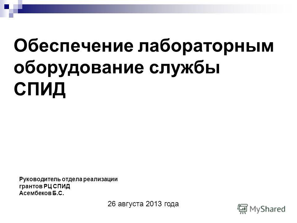 Обеспечение лабораторным оборудование службы СПИД Руководитель отдела реализации грантов РЦ СПИД Асембеков Б.С. 26 августа 2013 года