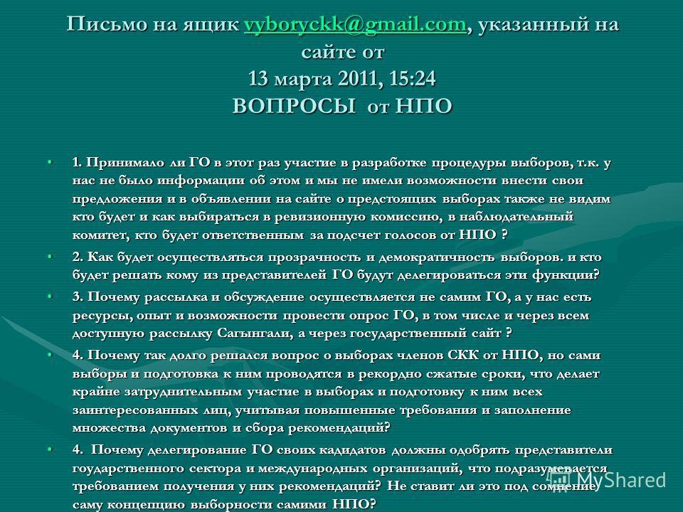 Письмо на ящик vyboryckk@gmail.com, указанный на сайте от 13 марта 2011, 15:24 ВОПРОСЫ от НПО vyboryckk@gmail.com 1. Принимало ли ГО в этот раз участие в разработке процедуры выборов, т.к. у нас не было информации об этом и мы не имели возможности вн