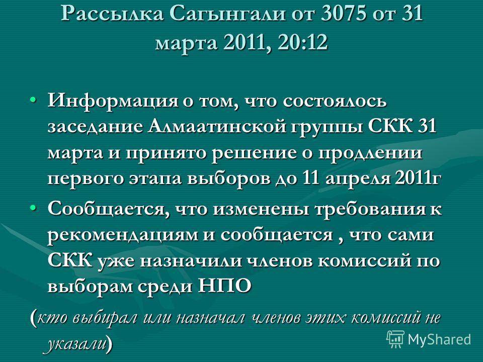 Рассылка Сагынгали от 3075 от 31 марта 2011, 20:12 Информация о том, что состоялось заседание Алмаатинской группы СКК 31 марта и принято решение о продлении первого этапа выборов до 11 апреля 2011гИнформация о том, что состоялось заседание Алмаатинск