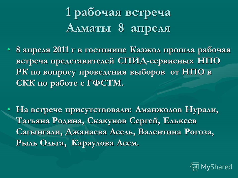 1 рабочая встреча Алматы 8 апреля 8 апреля 2011 г в гостинице Казжол прошла рабочая встреча представителей СПИД-сервисных НПО РК по вопросу проведения выборов от НПО в СКК по работе с ГФСТМ.8 апреля 2011 г в гостинице Казжол прошла рабочая встреча пр