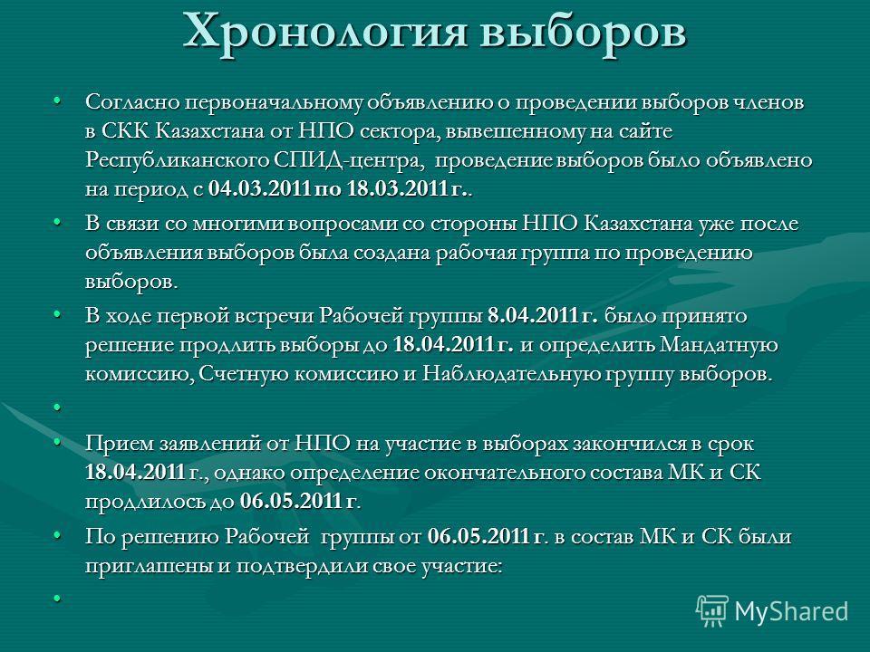 Хронология выборов Согласно первоначальному объявлению о проведении выборов членов в СКК Казахстана от НПО сектора, вывешенному на сайте Республиканского СПИД-центра, проведение выборов было объявлено на период с 04.03.2011 по 18.03.2011 г..Согласно