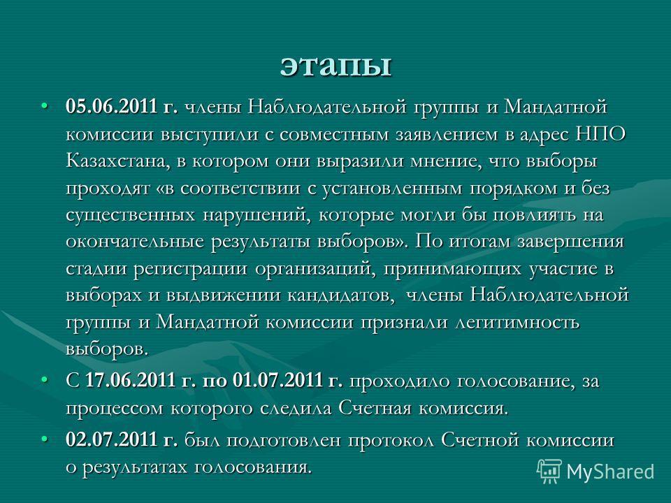 этапы 05.06.2011 г. члены Наблюдательной группы и Мандатной комиссии выступили с совместным заявлением в адрес НПО Казахстана, в котором они выразили мнение, что выборы проходят «в соответствии с установленным порядком и без существенных нарушений, к