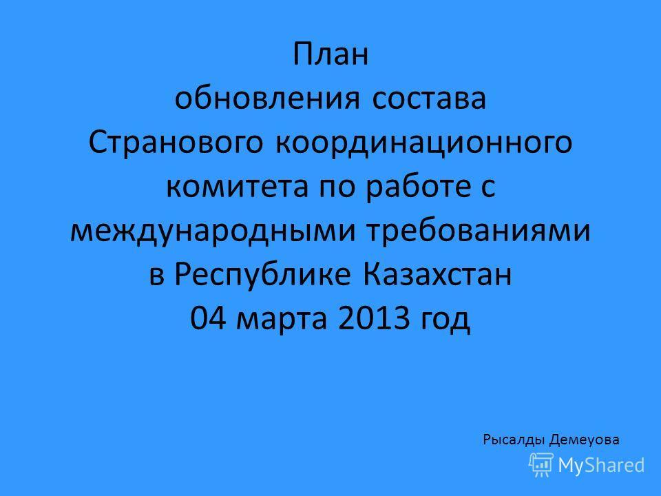 План обновления состава Странового координационного комитета по работе с международными требованиями в Республике Казахстан 04 марта 2013 год Рысалды Демеуова