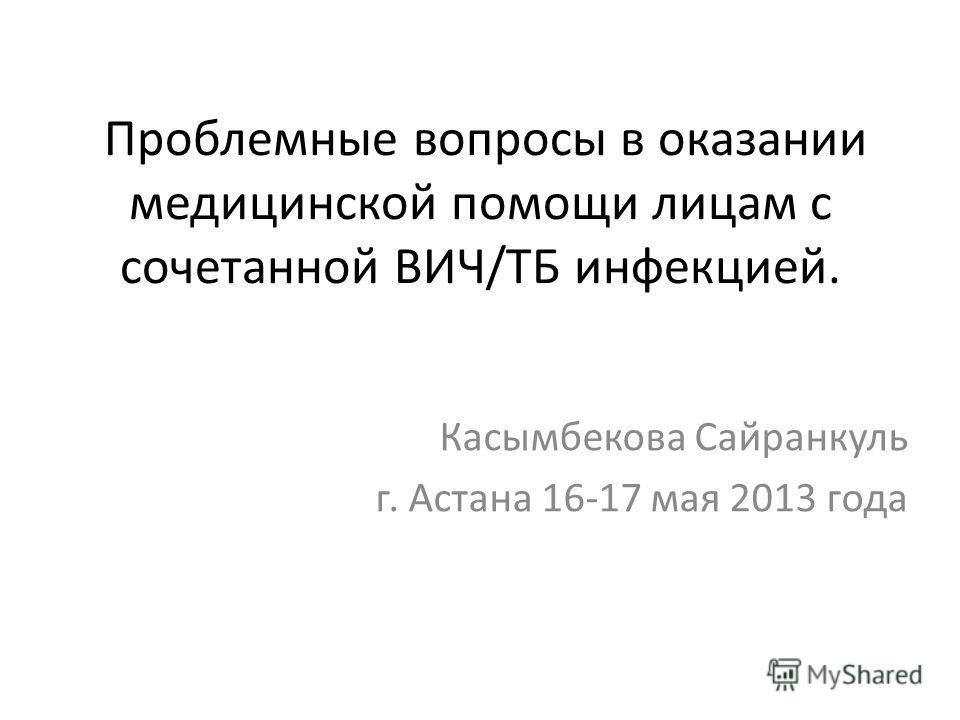 Проблемные вопросы в оказании медицинской помощи лицам с сочетанной ВИЧ/ТБ инфекцией. Касымбекова Сайранкуль г. Астана 16-17 мая 2013 года