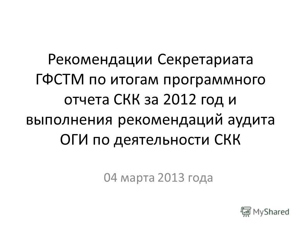 Рекомендации Секретариата ГФСТМ по итогам программного отчета СКК за 2012 год и выполнения рекомендаций аудита ОГИ по деятельности СКК 04 марта 2013 года