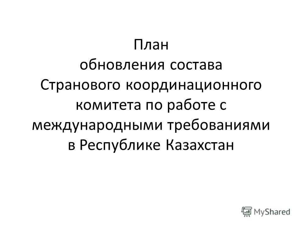 План обновления состава Странового координационного комитета по работе с международными требованиями в Республике Казахстан