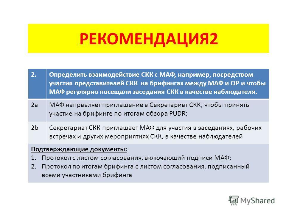РЕКОМЕНДАЦИЯ2 2.2.Определить взаимодействие СКК с МАФ, например, посредством участия представителей СКК на брифингах между МАФ и ОР и чтобы МАФ регулярно посещали заседания СКК в качестве наблюдателя. 2aМАФ направляет приглашение в Секретариат СКК, ч